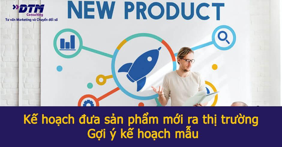 Kế hoạch đưa sản phẩm mới ra thị trường dành cho mọi doanh nghiệp - Gợi ý kế hoạch mẫu